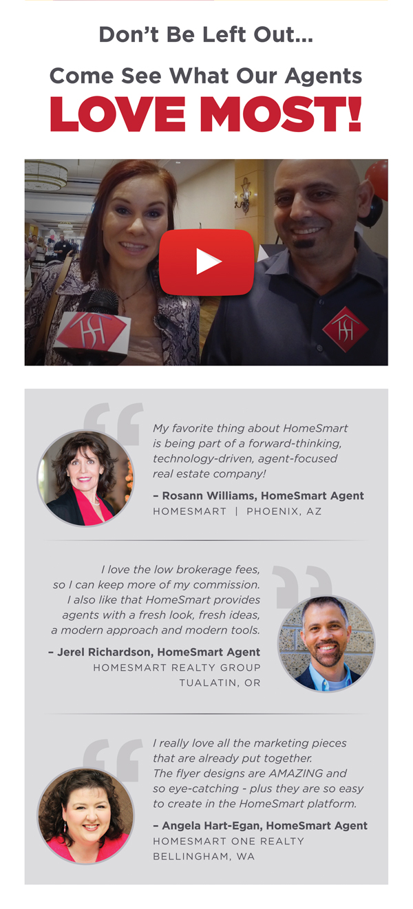 My favorite thing about HomeSmart is being part of a forward-thinking, technology-driven, agent-focused real estate company! – Rosann Williams, HomeSmart Agent HomeSmart  |  Phoenix, AZ I love the low brokerage fees, so I can keep more of my commission. I also like that HomeSmart provides agents with a fresh look, fresh ideas, a modern approach and modern tools. – Jerel Richardson, HomeSmart Agent HomeSmart Realty Group Tualatin, OR I really love all the marketing pieces that are already put together. The flyer designs are AMAZING and so eye-catching - plus there are so easy to create in the HomeSmart platform. – Angela Hart-Egan, HomeSmart Agent HomeSmart one realty Bellingham, WA
